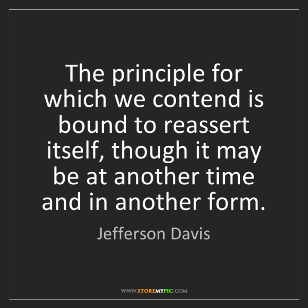 Jefferson Davis: The principle for which we contend is bound to reassert...