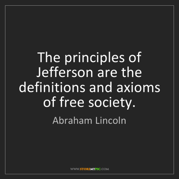 Abraham Lincoln: The principles of Jefferson are the definitions and axioms...