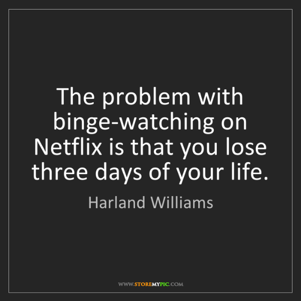 Harland Williams: The problem with binge-watching on Netflix is that you...