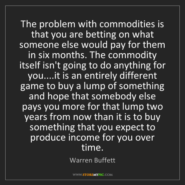 Warren Buffett: The problem with commodities is that you are betting...