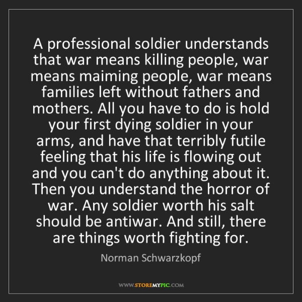 Norman Schwarzkopf: A professional soldier understands that war means killing...