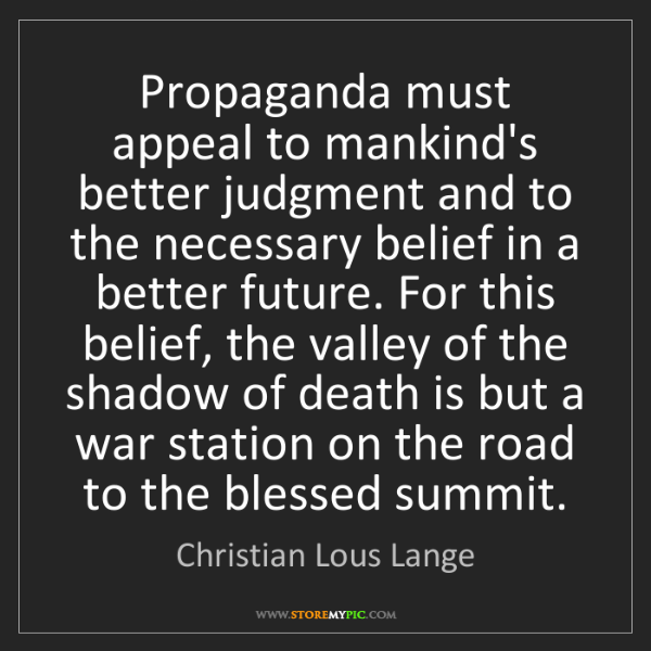 Christian Lous Lange: Propaganda must appeal to mankind's better judgment and...
