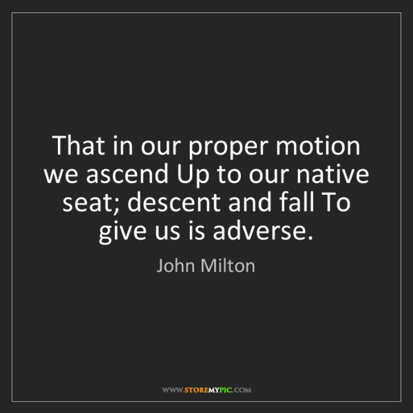 John Milton: That in our proper motion we ascend Up to our native...