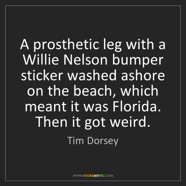 Tim Dorsey: A prosthetic leg with a Willie Nelson bumper sticker...