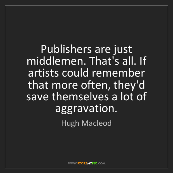 Hugh Macleod: Publishers are just middlemen. That's all. If artists...