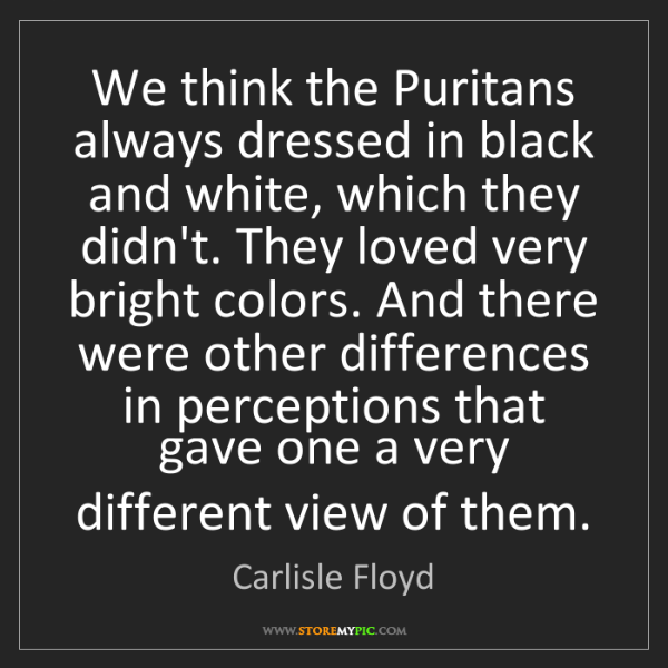 Carlisle Floyd: We think the Puritans always dressed in black and white,...