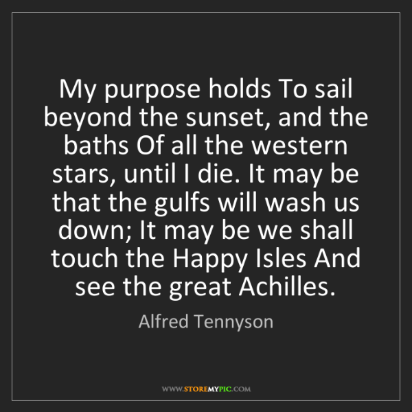 Alfred Tennyson: My purpose holds To sail beyond the sunset, and the baths...