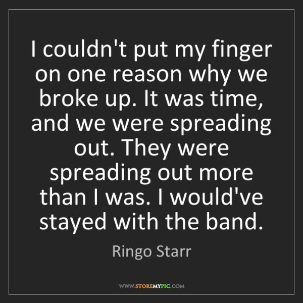 Ringo Starr: I couldn't put my finger on one reason why we broke up....