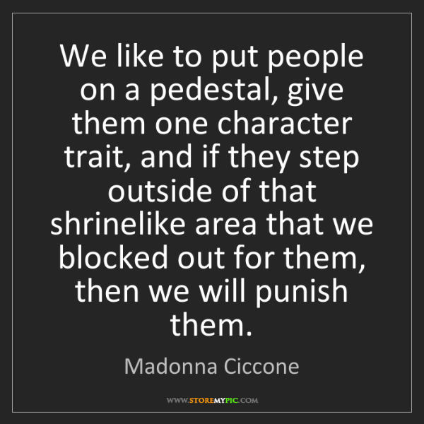 Madonna Ciccone: We like to put people on a pedestal, give them one character...