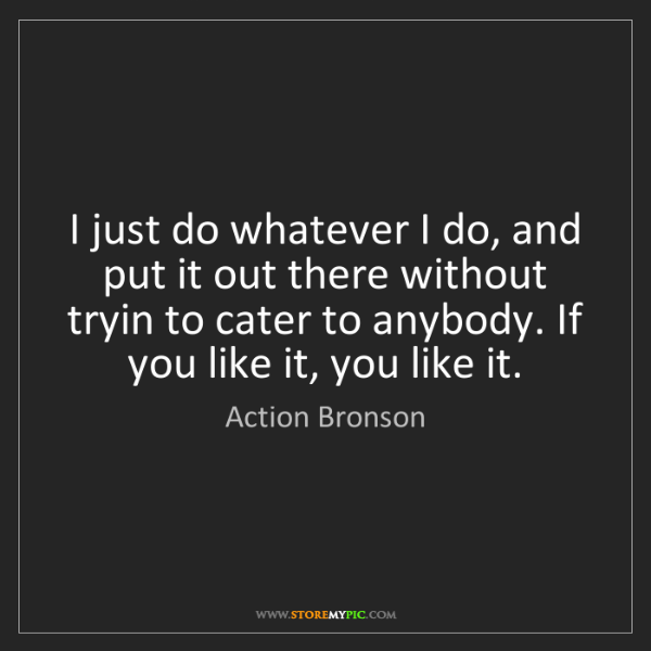 Action Bronson: I just do whatever I do, and put it out there without...