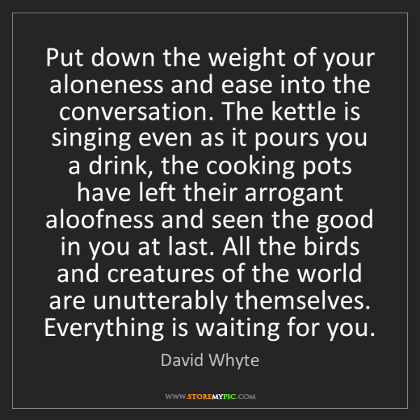 David Whyte: Put down the weight of your aloneness and ease into the...