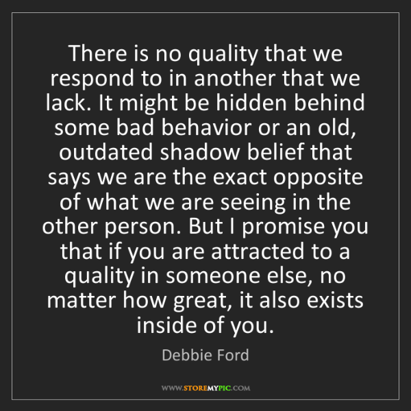 Debbie Ford: There is no quality that we respond to in another that...