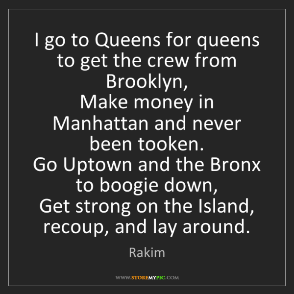 Rakim: I go to Queens for queens to get the crew from Brooklyn,...