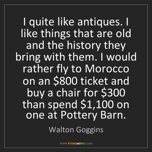Walton Goggins: I quite like antiques. I like things that are old and...