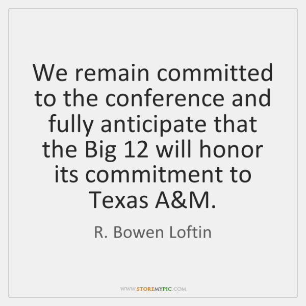 We remain committed to the conference and fully anticipate that the Big 12 ...