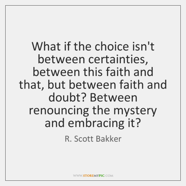 What if the choice isn't between certainties, between this faith and that, ...