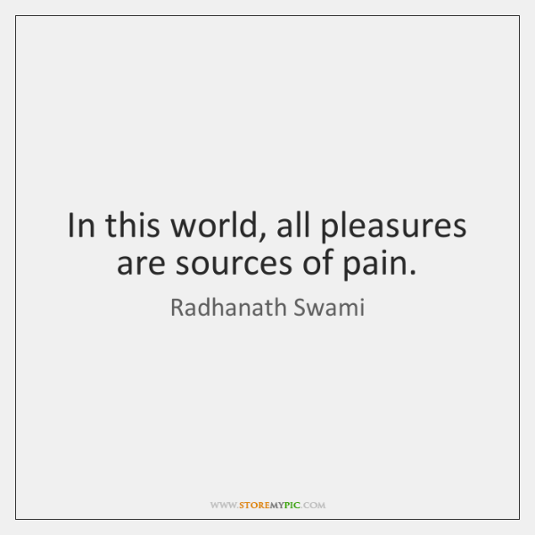 In this world, all pleasures are sources of pain.