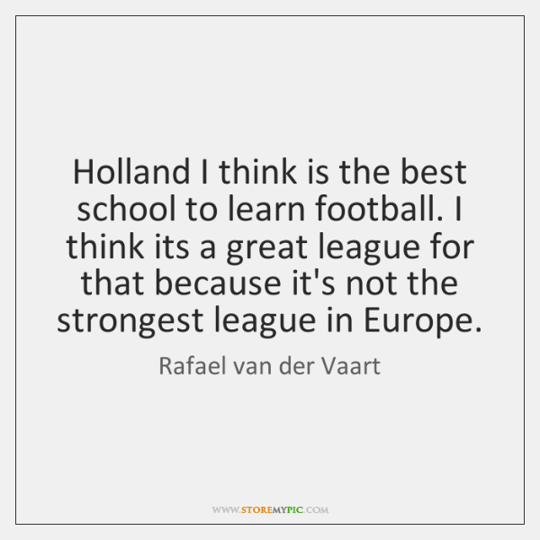 Holland I think is the best school to learn football. I think ...