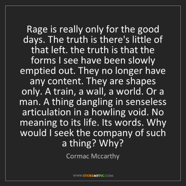 Cormac Mccarthy: Rage is really only for the good days. The truth is there's...