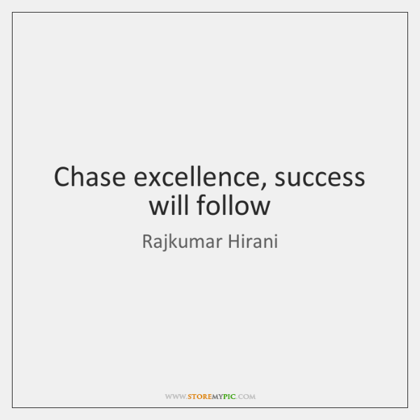 Chase excellence, success will follow