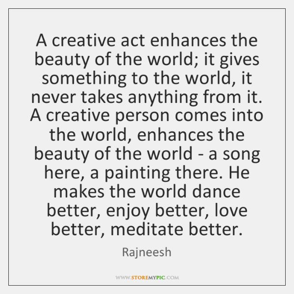 A creative act enhances the beauty of the world; it gives something ...