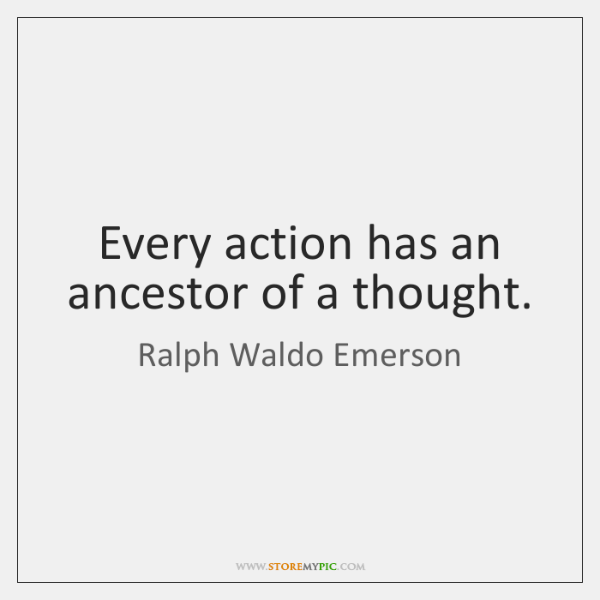 Every action has an ancestor of a thought.
