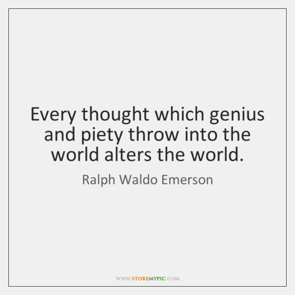 Every thought which genius and piety throw into the world alters the ...