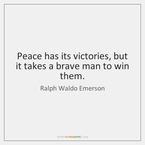 Peace has its victories, but it takes a brave man to win ...