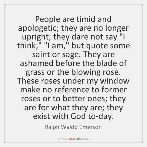 People are timid and apologetic; they are no longer upright; they dare ...