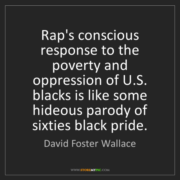 David Foster Wallace: Rap's conscious response to the poverty and oppression...