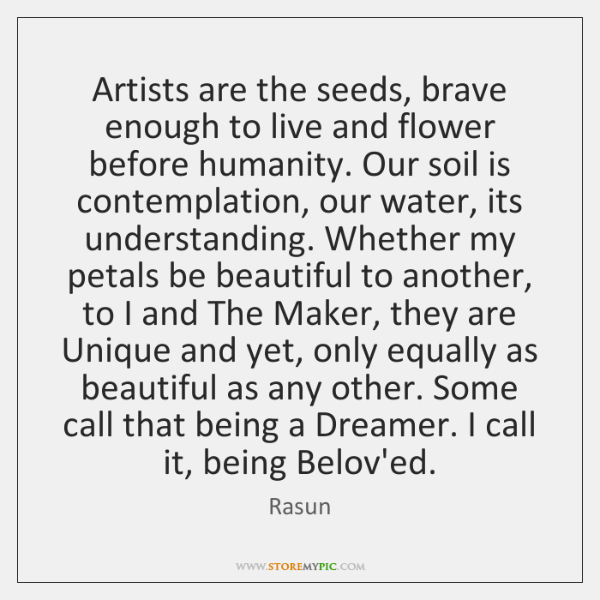 Artists are the seeds, brave enough to live and flower before humanity. ...