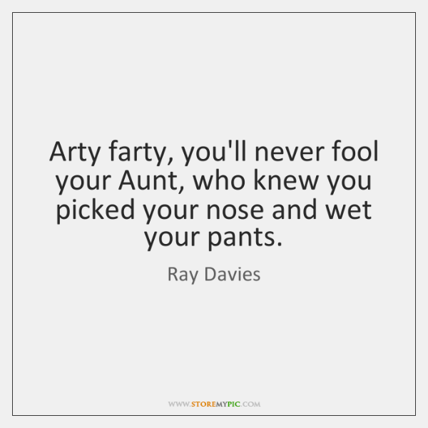 Arty farty, you'll never fool your Aunt, who knew you picked your ...