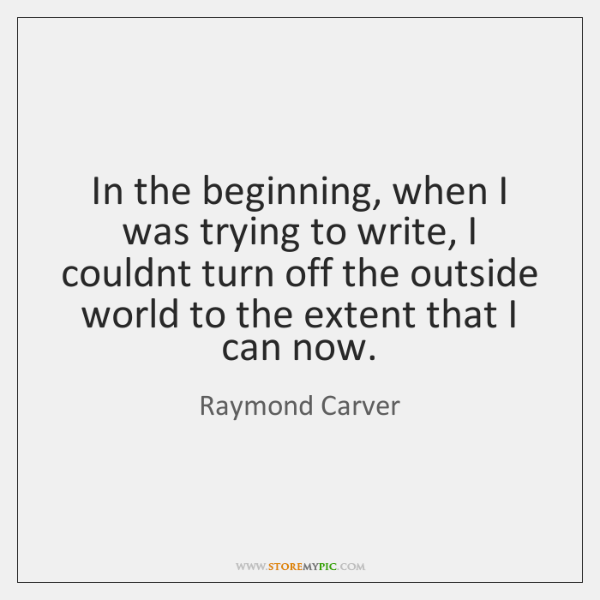 In the beginning, when I was trying to write, I couldnt turn ...