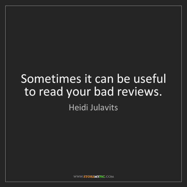 Heidi Julavits: Sometimes it can be useful to read your bad reviews.