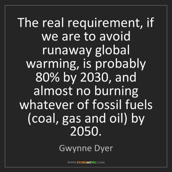 Gwynne Dyer: The real requirement, if we are to avoid runaway global...