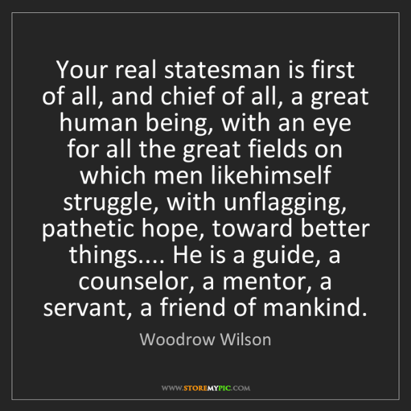 Woodrow Wilson: Your real statesman is first of all, and chief of all,...