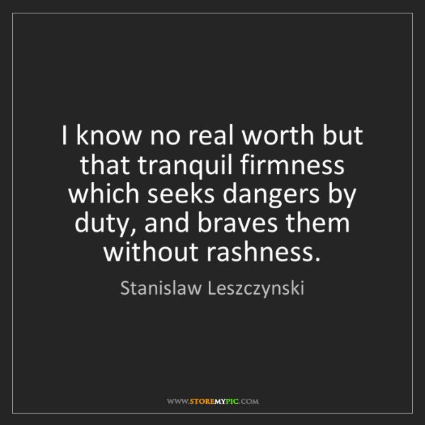 Stanislaw Leszczynski: I know no real worth but that tranquil firmness which...