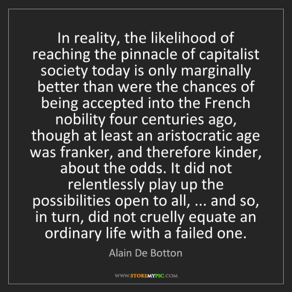 Alain De Botton: In reality, the likelihood of reaching the pinnacle of...
