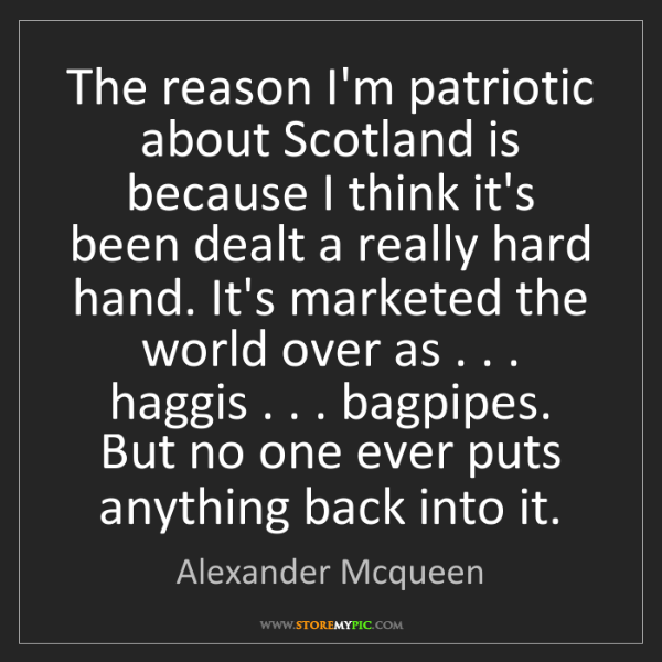Alexander Mcqueen: The reason I'm patriotic about Scotland is because I...