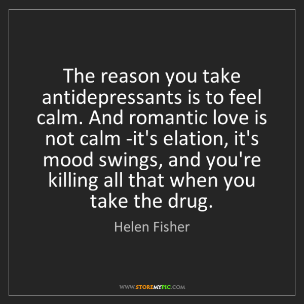 Helen Fisher: The reason you take antidepressants is to feel calm....