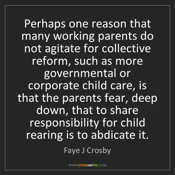 Faye J Crosby: Perhaps one reason that many working parents do not agitate...
