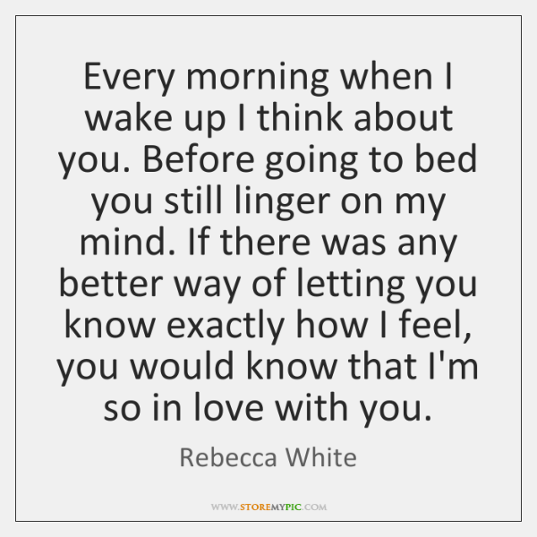 Every morning when I wake up I think about you. Before going ...