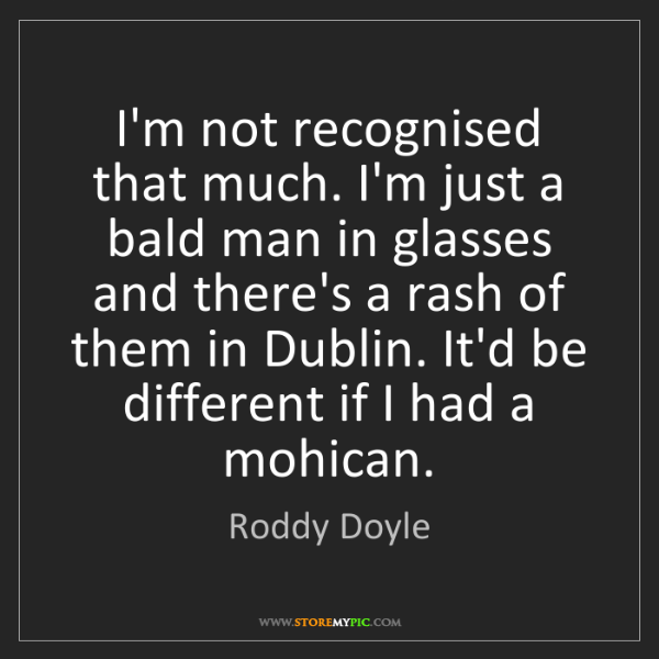 Roddy Doyle: I'm not recognised that much. I'm just a bald man in...