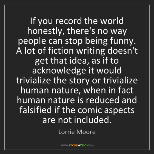 Lorrie Moore: If you record the world honestly, there's no way people...