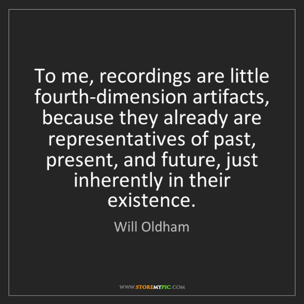 Will Oldham: To me, recordings are little fourth-dimension artifacts,...