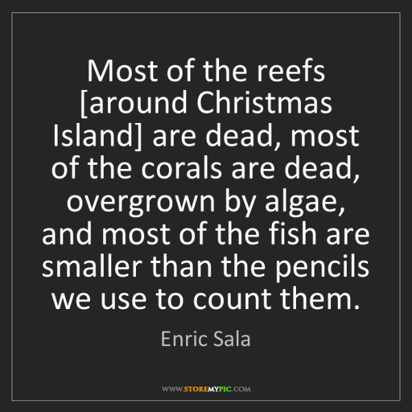 Enric Sala: Most of the reefs [around Christmas Island] are dead,...