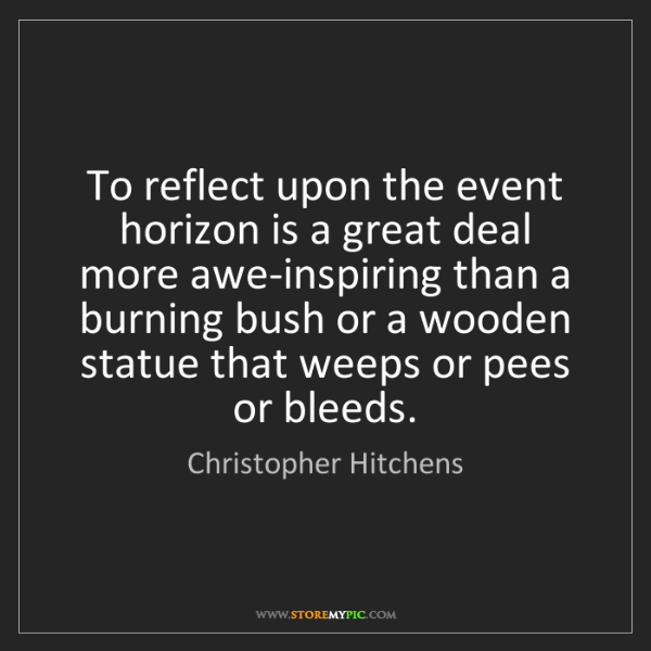 Christopher Hitchens: To reflect upon the event horizon is a great deal more...