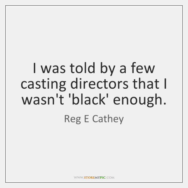 I was told by a few casting directors that I wasn't 'black' ...