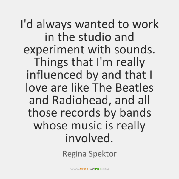 I'd always wanted to work in the studio and experiment with sounds. ...