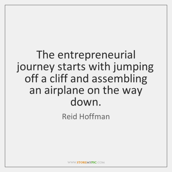 The entrepreneurial journey starts with jumping off a cliff and assembling an ...